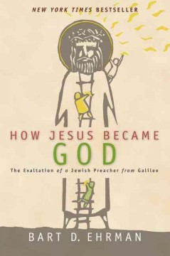 How Jesus became God : the exaltation of a Jewish preacher from Galilee / Bart D. Ehrman. - Bart D. Ehrman.