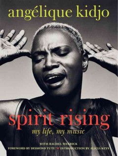 Spirit rising : my life, my music - Angélique Kidjo with Rachel Wenrick ; foreword by Desmond Tutu ; introduction by Alicia Keys