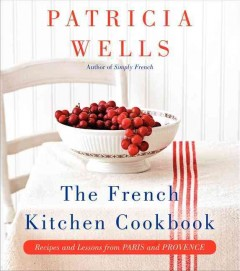 The French kitchen cookbook : recipes and lessons from Paris and Provence / Patricia Wells ; photographs by Jeff Kauck. - Patricia Wells ; photographs by Jeff Kauck.