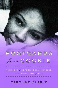 Postcards from Cookie : a memoir of motherhood, miracles, and a whole lot of mail - Caroline Clark.