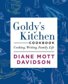 Diane Mott Davidson presents Goldy's kitchen cookbook : cooking, writing, family, life / Diane Mott Davidson. - Diane Mott Davidson.