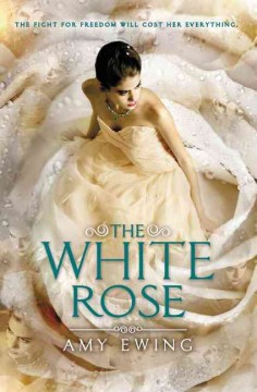 The white rose /  Amy Ewing. - Amy Ewing.