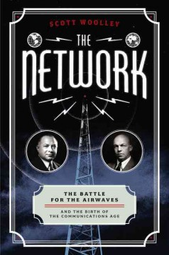 The network : the battle for the airwaves and the birth of the communications age / Scott Woolley. - Scott Woolley.