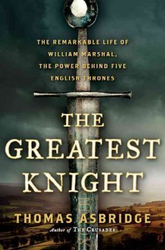 The greatest knight : the remarkable life of William Marshal, the power behind five English thrones / Thomas Asbridge.