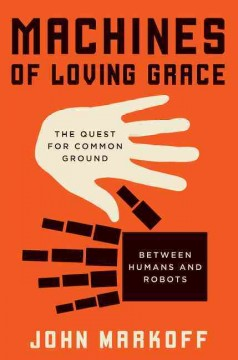 Machines of loving grace the quest for common ground between humans and robots / John Markoff. - John Markoff.