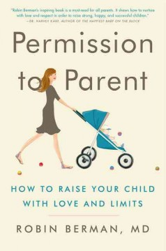Permission to parent : how to raise your child with love and limits / Robin Berman.