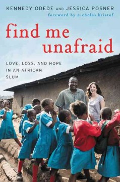 Find me unafraid : love, loss, and hope in an African slum / Kennedy Odede and Jessica Posner.
