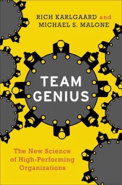 Team genius : the new science of high-performing organizations / Rich Karlgaard and Michael S. Malone. - Rich Karlgaard and Michael S. Malone.