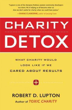 Charity detox : what charity would look like if we cared about results / Robert D. Lupton.