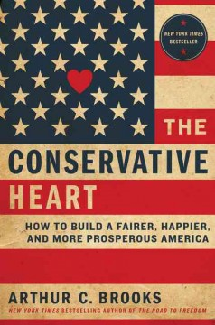 The conservative heart : how to build a fairer, happier, and more prosperous America / Arthur C. Brooks. - Arthur C. Brooks.