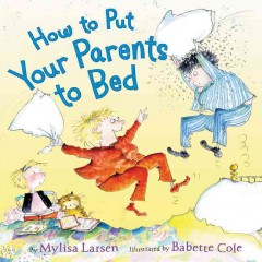 How to put your parents to bed /  by Mylisa Larsen ; illustrated by Babette Cole. - by Mylisa Larsen ; illustrated by Babette Cole.