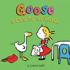 Goose goes to school /  Laura Wall. - Laura Wall.