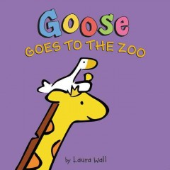 Goose goes to the zoo /  Laura Wall. - Laura Wall.