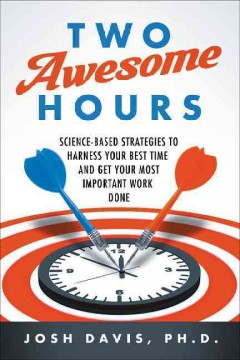 Two awesome hours : science-based strategies to harness your best time and get your most important work done / Josh Davis, Ph.D.