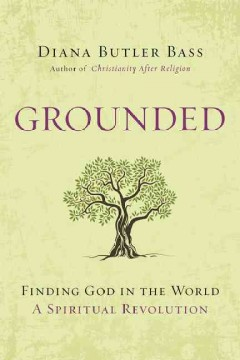 Grounded : finding God in the world : a spiritual revolution / Diana Butler Bass.