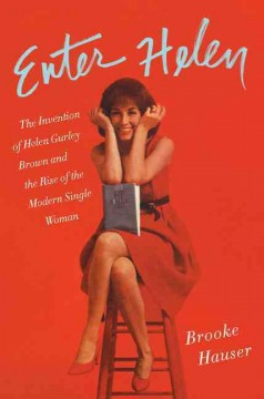Enter Helen : the invention of Helen Gurley Brown and the rise of the modern single woman / Brooke Hauser.