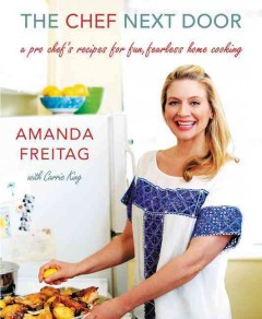 The chef next door : a pro chef's recipes for fun, fearless home cooking / Amanda Freitag ; with Carrie King.