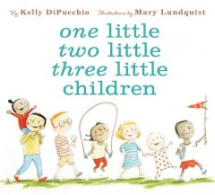 One little, two little, three little children /  by Kelly DiPucchio ; illustrations by Mary Lundquist. - by Kelly DiPucchio ; illustrations by Mary Lundquist.