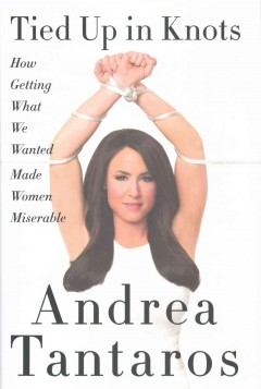 Tied up in knots : how getting what we wanted made women miserable / Andrea Tantaros.
