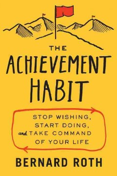The achievement habit : stop wishing, start doing, and take command of your life / Bernard Roth. - Bernard Roth.