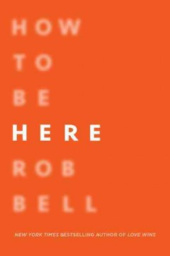 How to be here : a guide to creating a life worth living / Rob Bell.