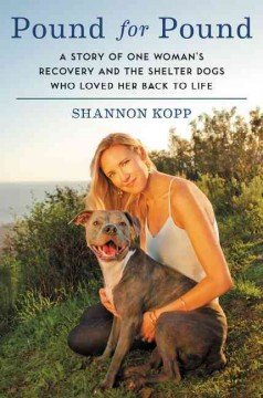Pound for pound : a story of one woman's recovery and the shelter dogs who loved her back to life / Shannon Kopp. - Shannon Kopp.