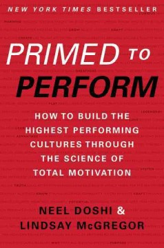 Primed to perform : how to build the highest performing cultures through the science of total motivation / Neel Doshi & Lindsay McGregor. - Neel Doshi & Lindsay McGregor.