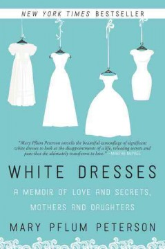 White dresses : a memoir of love and secrets, mothers and daughters / Mary Pflum Peterson.