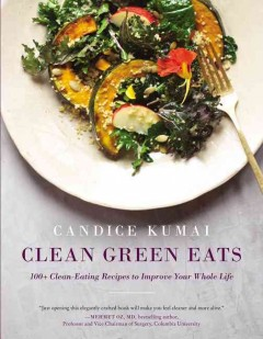 Clean green eats : 100+ clean-eating recipes to improve your whole life / Candice Kumai. - Candice Kumai.