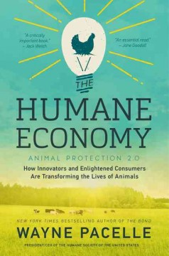 The humane economy : how innovators and enlightened consumers are transforming the lives of animals / Wayne Pacelle.
