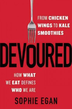 Devoured : from chicken wings to kale smoothies-- how what we eat defines who we are / Sophie Egan. - Sophie Egan.