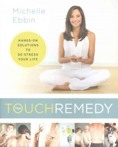 The touch remedy : hands-on solutions to de-stress your life / Michelle Ebbin.