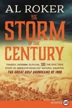 The storm of the century : tragedy, heroism, survival, and the epic true story of America's deadliest natural disaster : the great Gulf Hurricane of 1900 / Al Roker. - Al Roker.