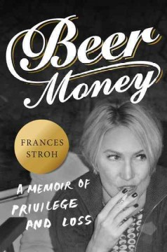 Beer money : a memoir of privilege and loss / Frances Stroh. - Frances Stroh.