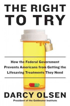 The right to try : how the federal government prevents Americans from getting the life-saving treatments they need / Darcy Olsen. - Darcy Olsen.