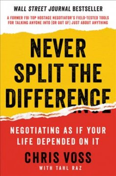 Never split the difference : negotiating as if your life depended on it / Chris Voss, with Tahl Raz. - Chris Voss, with Tahl Raz.