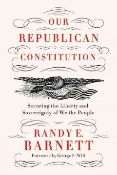 Our republican Constitution : securing the liberty and sovereignty of We the people / Randy E. Barnett