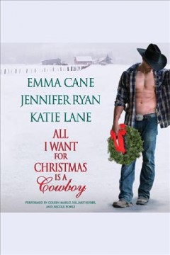 All I want for Christmas is a cowboy /  Emma Cane, Jennifer Ryan, Katie Lane. - Emma Cane, Jennifer Ryan, Katie Lane.