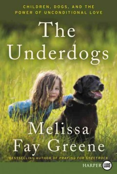 The underdogs : children, dogs, and the power of unconditional love / Melissa Fay Greene. - Melissa Fay Greene.