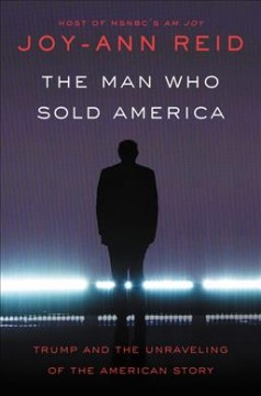 The man who sold America : Trump and the unraveling of the American story / Joy-Ann Reid. - Joy-Ann Reid.