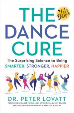 The dance cure : the surprising science to being smarter, stronger, happier / Dr. Peter Lovatt. - Dr. Peter Lovatt.