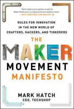 The maker movement manifesto : rules for innovation in the new world of crafters, hackers, and tinkerers / by Mark Hatch.