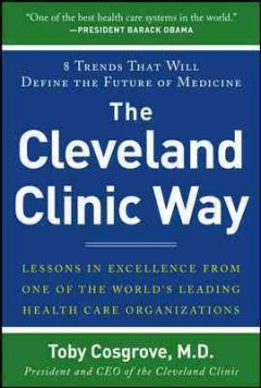 The Cleveland Clinic way : lessons in excellence from one of the world's leading healthcare organizations / Toby Cosgrove, MD, President and CEO of Cleveland Clinic.