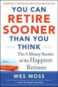You can retire sooner than you think : the 5 money secrets of the happiest retirees / Wes Moss. - Wes Moss.
