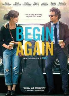 Begin again /  The Weinstein Company and Exclusive Media present in association with Sycamore Pictures and Black Label Media ; written and directed by John Carney.