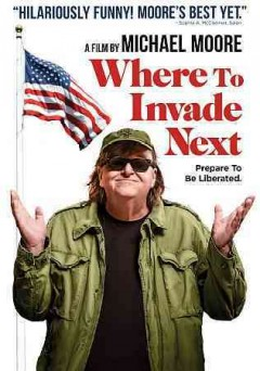 Where to invade next /  a film by Michael Moore ; Dog Eat Dog Films ; written, produced and directed by Michael Moore. - a film by Michael Moore ; Dog Eat Dog Films ; written, produced and directed by Michael Moore.