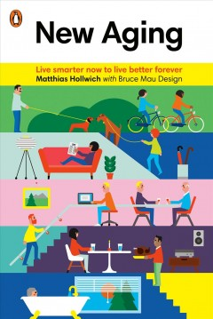 New aging : live smarter now to live better forever / by Matthias Hollwich [with Jennifer Krichels] with Bruce Mau Design.