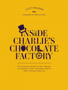 Inside Charlie's Chocolate Factory : the Complete Story of Willy Wonka, the Golden Ticket, and Roald Dahl's Greatest Creation / Lucy Mangan. - Lucy Mangan.