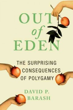Out of eden : the surprising consequences of polygamy / David P. Barash.