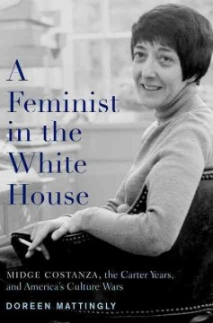 A feminist in the White House : Midge Costanza, the Carter years, and America's culture wars / Doreen J. Mattingly.